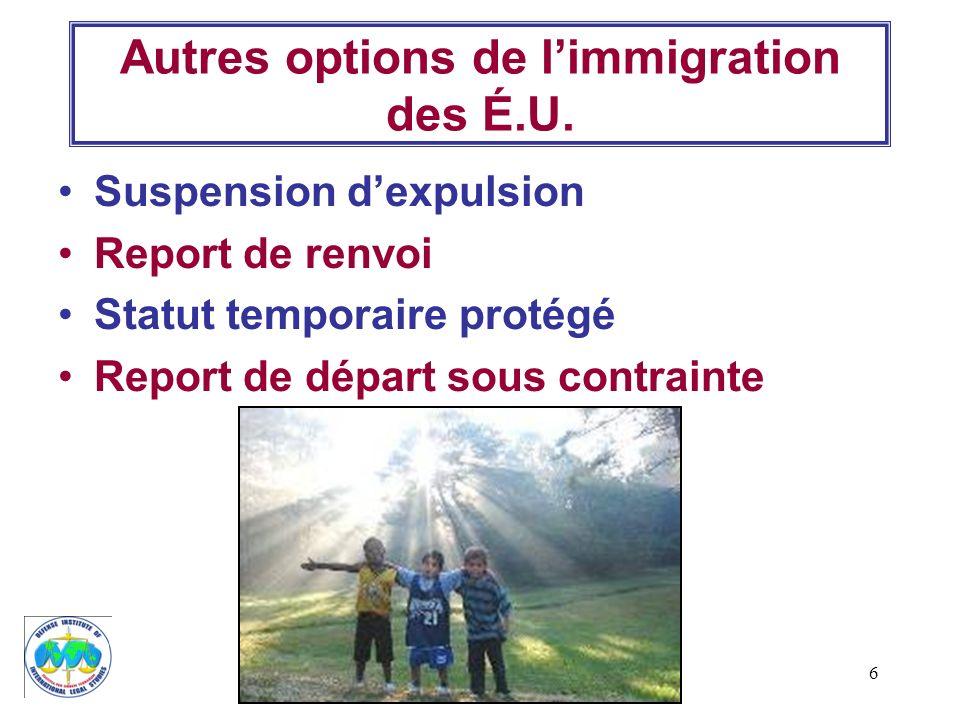 6 Autres options de limmigration des É.U. Suspension dexpulsion Report de renvoi Statut temporaire protégé Report de départ sous contrainte