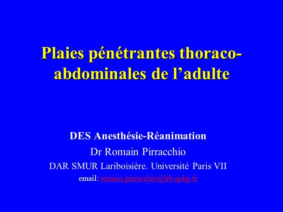 Plaies pénétrantes thoraco- abdominales de ladulte DES Anesthésie-Réanimation Dr Romain Pirracchio DAR SMUR Lariboisière. Université Paris VII email: