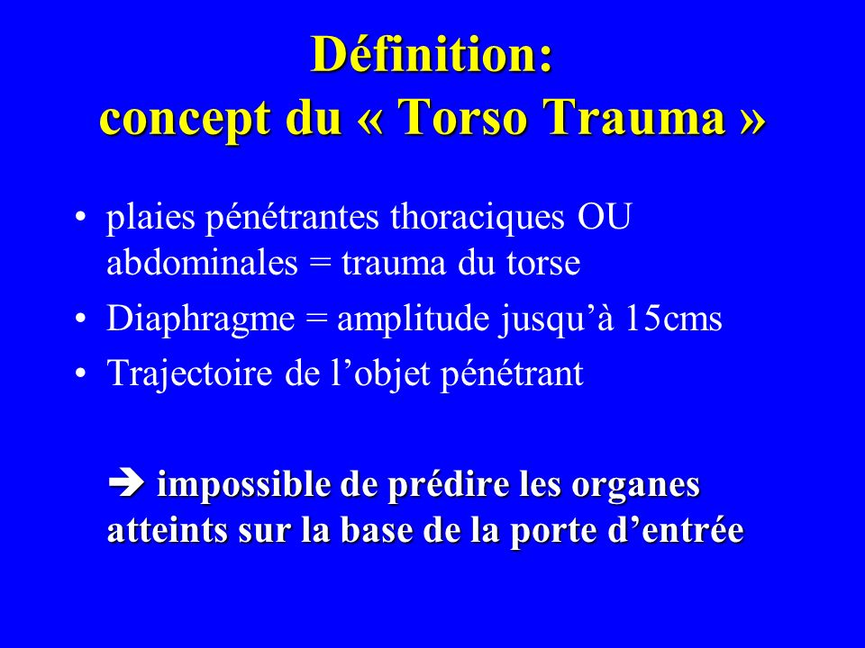 Définition: concept du « Torso Trauma » plaies pénétrantes thoraciques OU abdominales = trauma du torse Diaphragme = amplitude jusquà 15cms Trajectoir