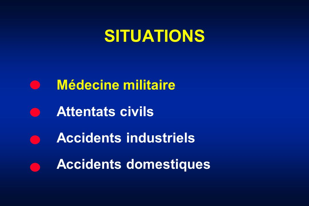 SITUATIONS Médecine militaire Attentats civils Accidents industriels Accidents domestiques