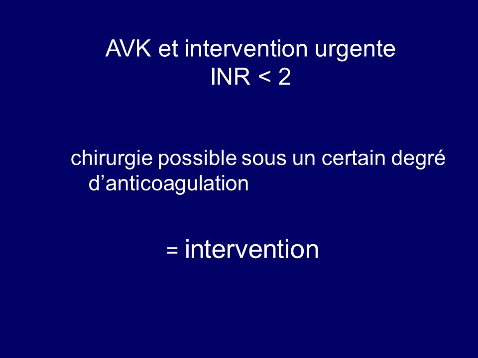 AVK et intervention urgente INR < 2 chirurgie possible sous un certain degré danticoagulation = intervention