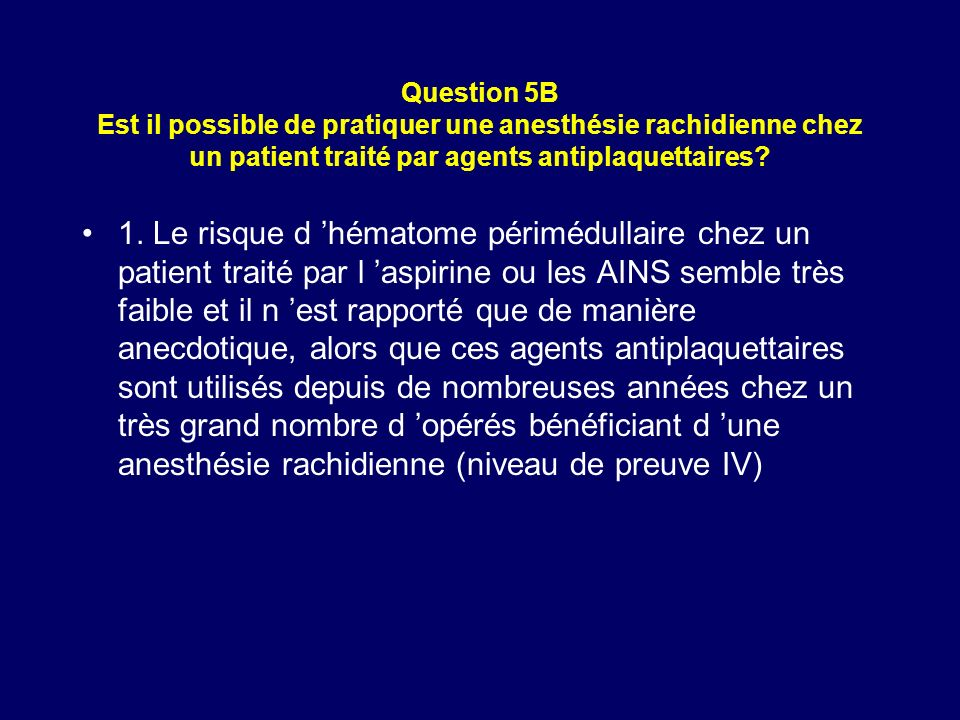 Question 5B Est il possible de pratiquer une anesthésie rachidienne chez un patient traité par agents antiplaquettaires? 1. Le risque d hématome périm