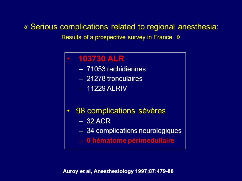 « Serious complications related to regional anesthesia: Results of a prospective survey in France » 103730 ALR –71053 rachidiennes –21278 tronculaires –11229 ALRIV 98 complications sévères –32 ACR –34 complications neurologiques –0 hématome périmedullaire Auroy et al, Anesthesiology 1997;87:479-86