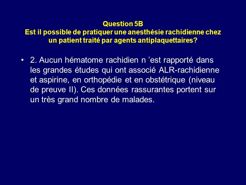 Question 5B Est il possible de pratiquer une anesthésie rachidienne chez un patient traité par agents antiplaquettaires? 2. Aucun hématome rachidien n