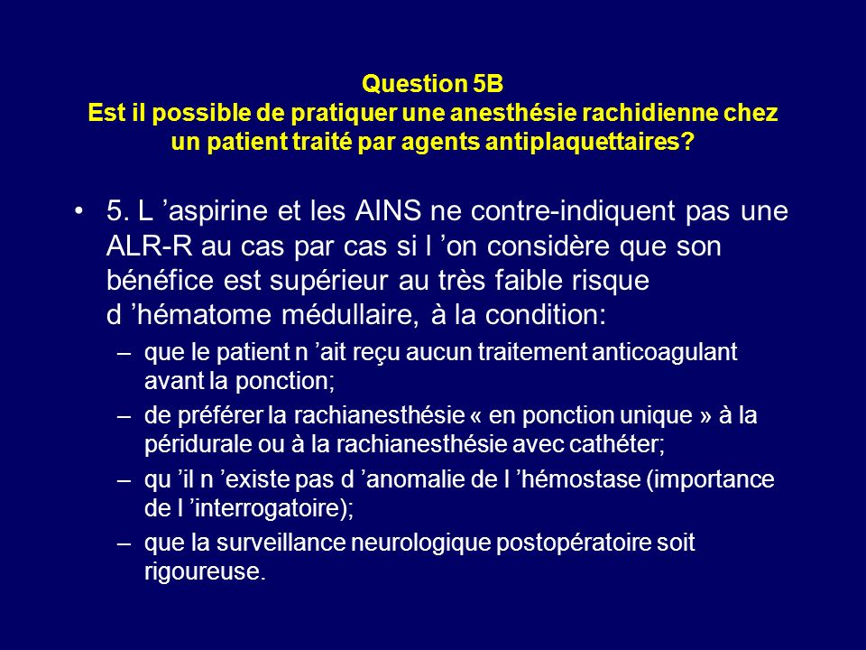 Question 5B Est il possible de pratiquer une anesthésie rachidienne chez un patient traité par agents antiplaquettaires? 5. L aspirine et les AINS ne