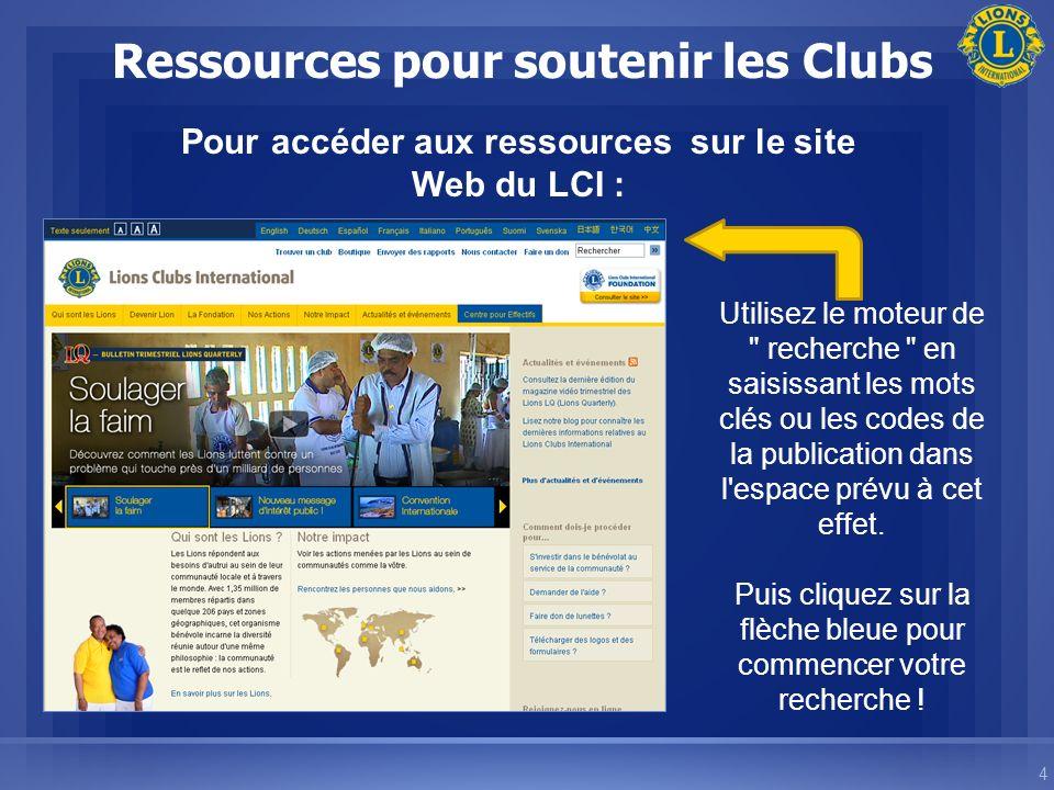 4 Ressources pour soutenir les Clubs Pour accéder aux ressources sur le site Web du LCI : Utilisez le moteur de recherche en saisissant les mots clés ou les codes de la publication dans l espace prévu à cet effet.