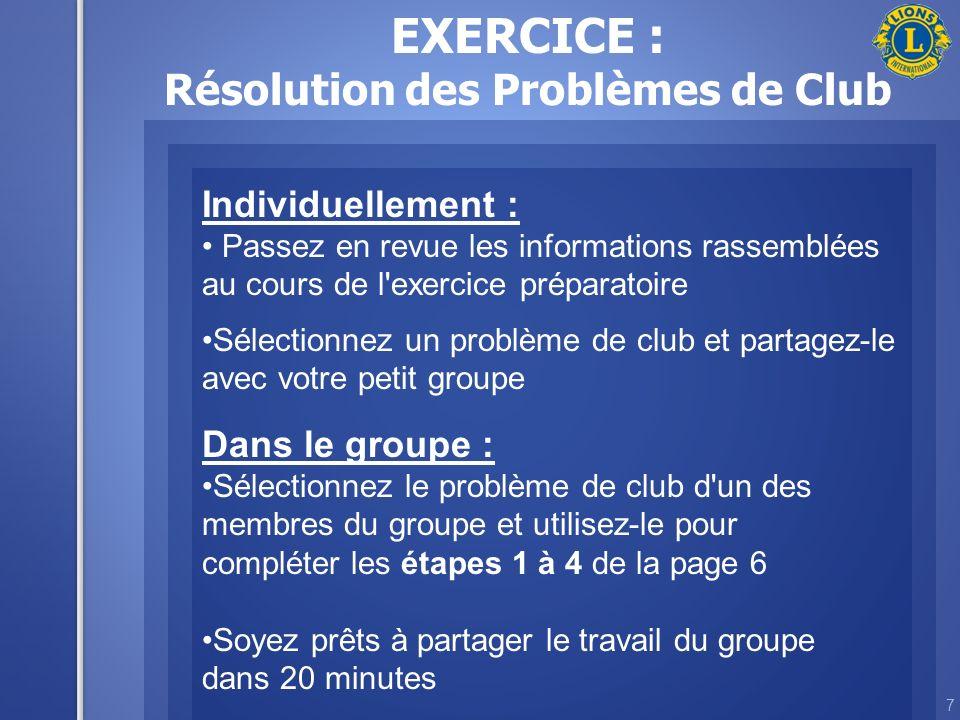 7 EXERCICE : Résolution des Problèmes de Club Individuellement : Passez en revue les informations rassemblées au cours de l exercice préparatoire Sélectionnez un problème de club et partagez-le avec votre petit groupe Dans le groupe : Sélectionnez le problème de club d un des membres du groupe et utilisez-le pour compléter les étapes 1 à 4 de la page 6 Soyez prêts à partager le travail du groupe dans 20 minutes