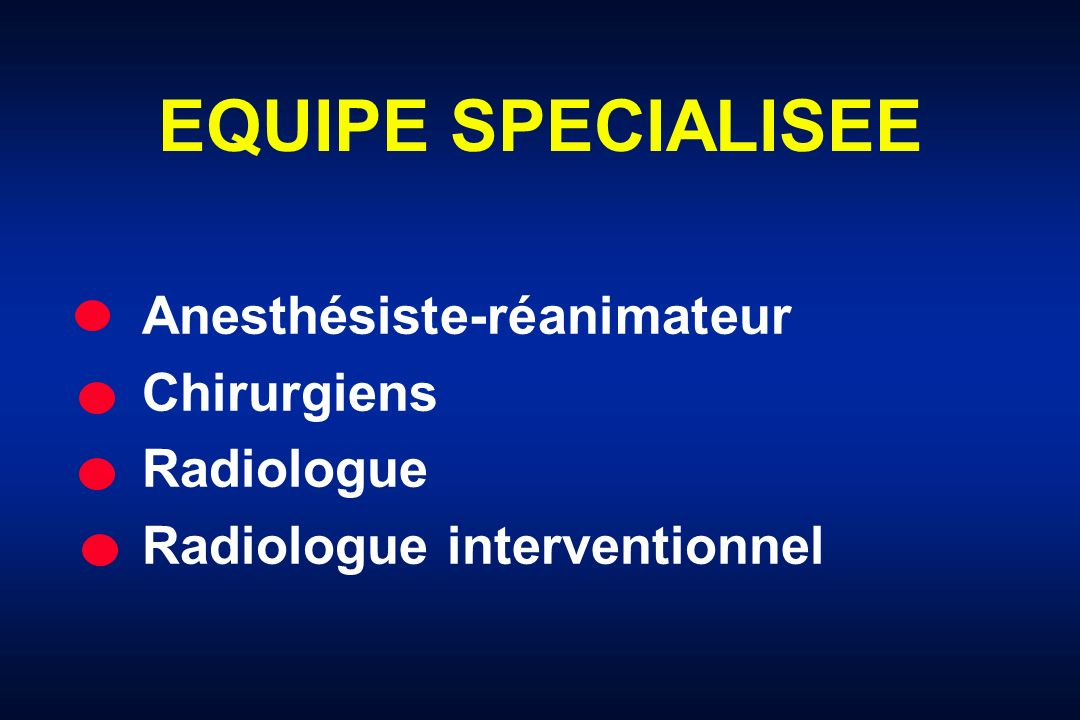 EQUIPE SPECIALISEE Anesthésiste-réanimateur Chirurgiens Radiologue Radiologue interventionnel