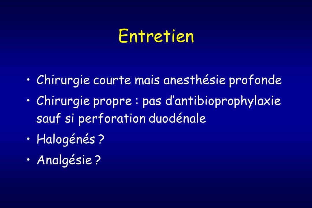 Entretien Chirurgie courte mais anesthésie profonde Chirurgie propre : pas dantibioprophylaxie sauf si perforation duodénale Halogénés ? Analgésie ?
