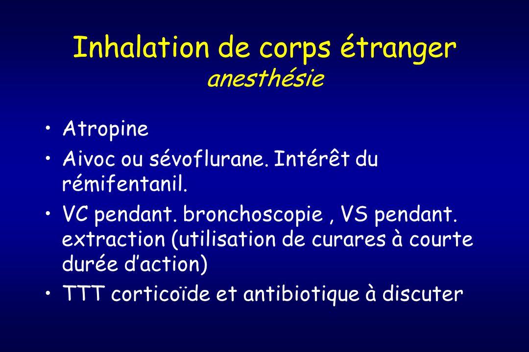 Inhalation de corps étranger anesthésie Atropine Aivoc ou sévoflurane. Intérêt du rémifentanil. VC pendant. bronchoscopie, VS pendant. extraction (uti