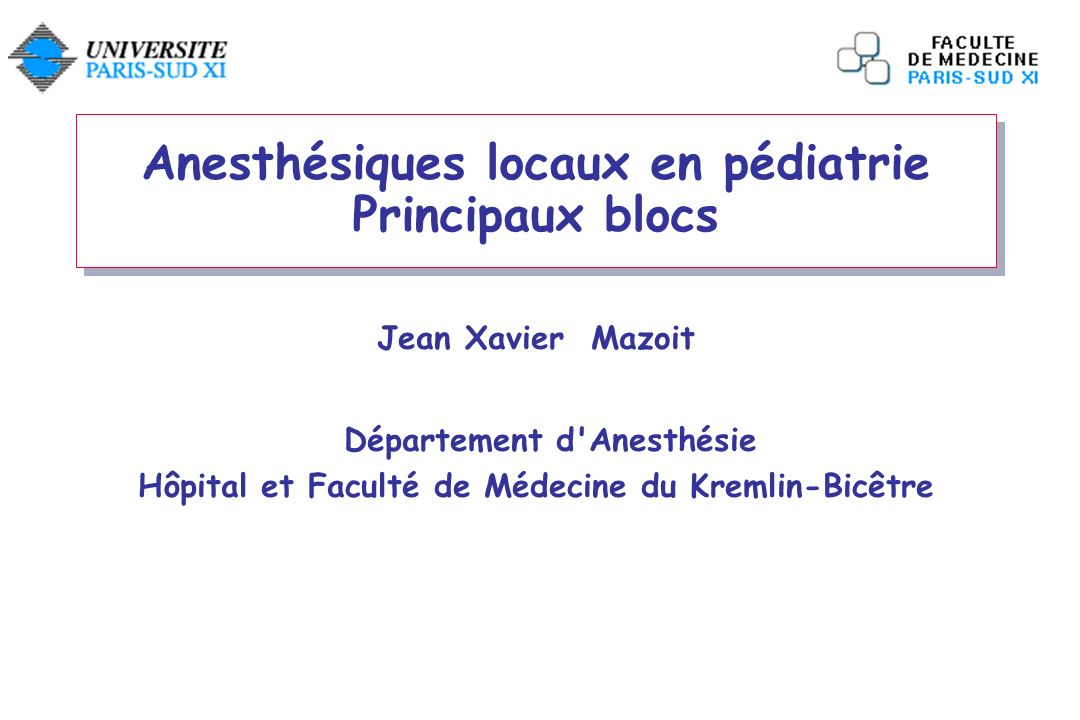 Anesthésiques locaux en pédiatrie Principaux blocs Jean Xavier Mazoit Département d'Anesthésie Hôpital et Faculté de Médecine du Kremlin-Bicêtre
