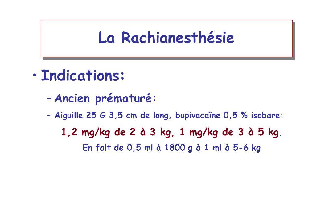 La Rachianesthésie Indications: –Ancien prématuré: –Aiguille 25 G 3,5 cm de long, bupivacaïne 0,5 % isobare: 1,2 mg/kg de 2 à 3 kg, 1 mg/kg de 3 à 5 k