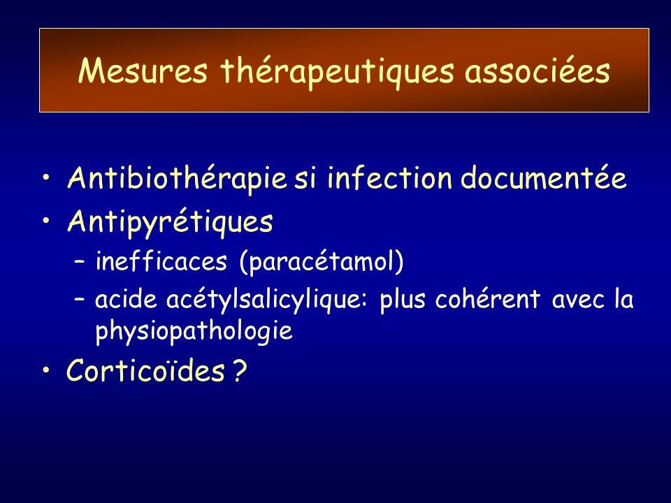Mesures thérapeutiques associées Antibiothérapie si infection documentée Antipyrétiques –inefficaces (paracétamol) –acide acétylsalicylique: plus cohé