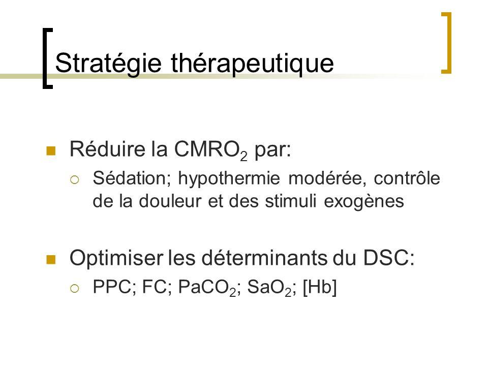 Stratégie thérapeutique Réduire la CMRO 2 par: Sédation; hypothermie modérée, contrôle de la douleur et des stimuli exogènes Optimiser les déterminant