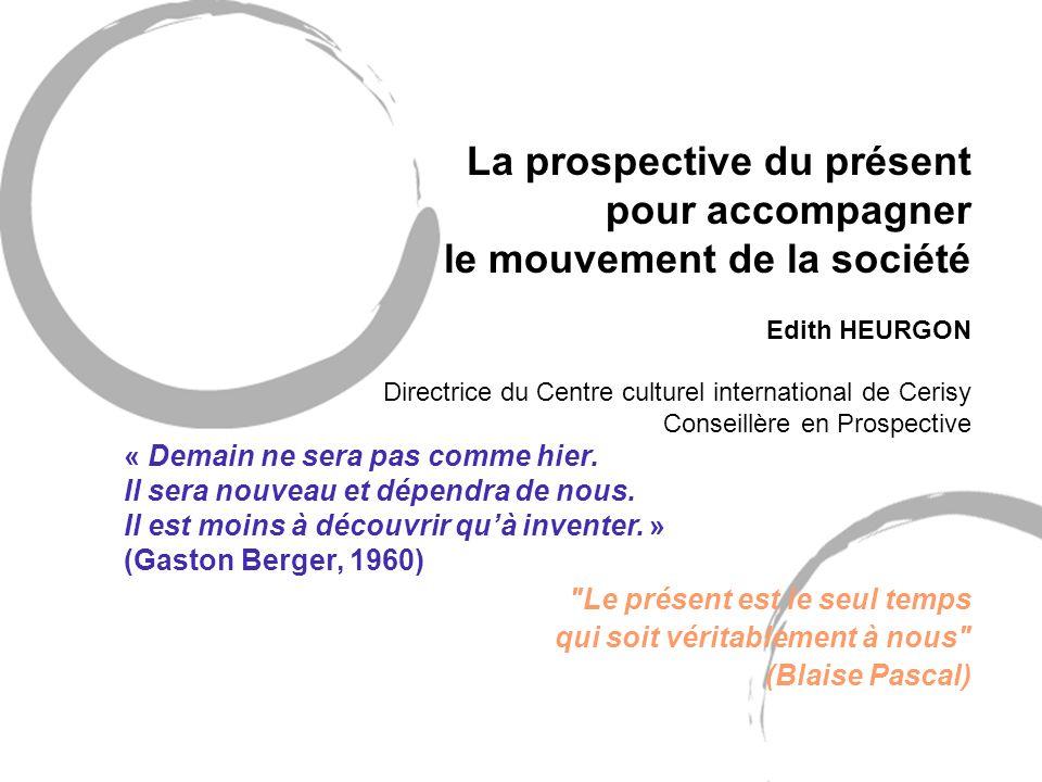 La prospective du présent pour accompagner le mouvement de la société Edith HEURGON Directrice du Centre culturel international de Cerisy Conseillère
