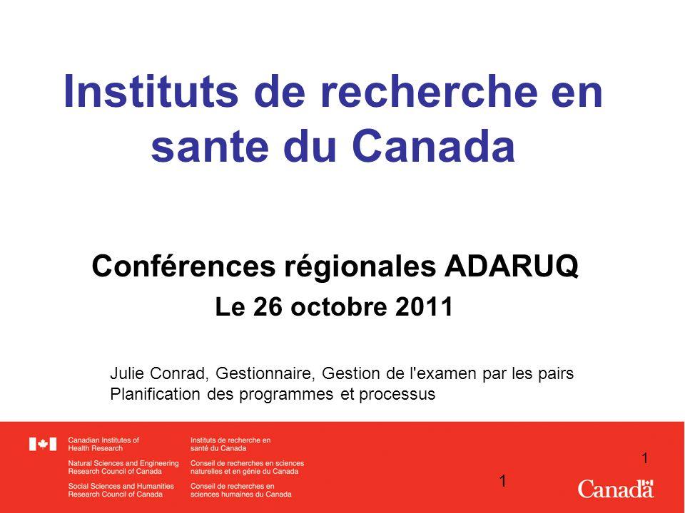 1 1 Instituts de recherche en sante du Canada Conférences régionales ADARUQ Le 26 octobre 2011 Julie Conrad, Gestionnaire, Gestion de l examen par les pairs Planification des programmes et processus