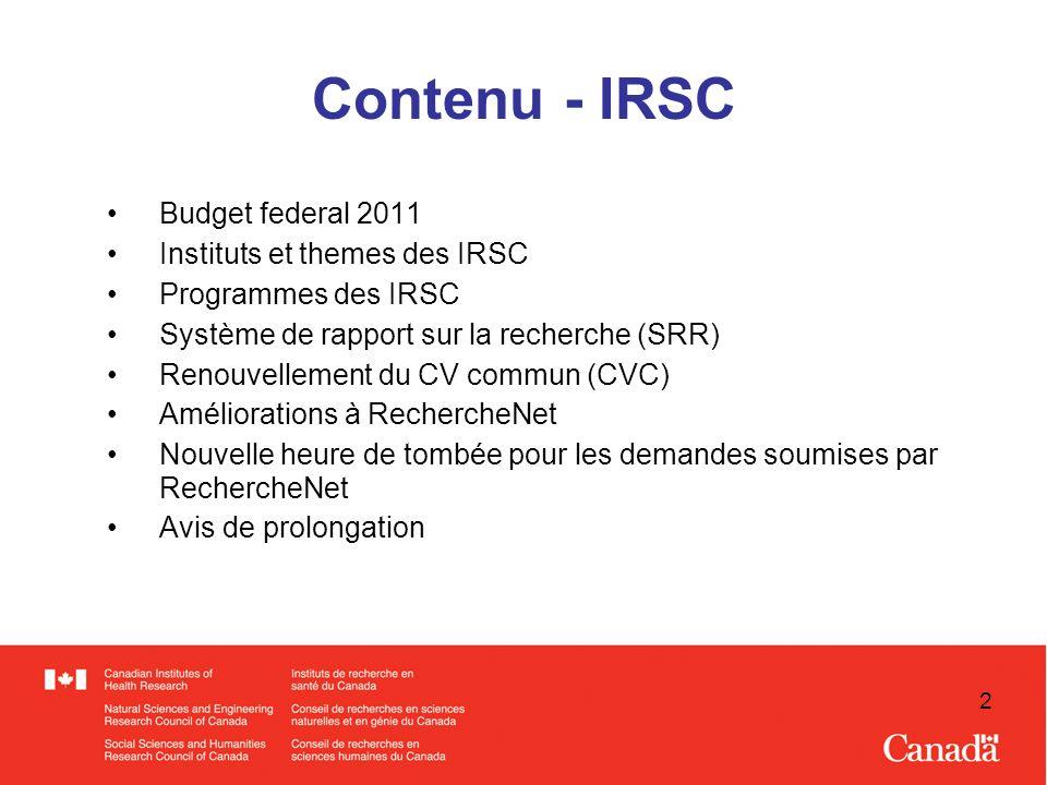 2 Contenu - IRSC Budget federal 2011 Instituts et themes des IRSC Programmes des IRSC Système de rapport sur la recherche (SRR) Renouvellement du CV commun (CVC) Améliorations à RechercheNet Nouvelle heure de tombée pour les demandes soumises par RechercheNet Avis de prolongation