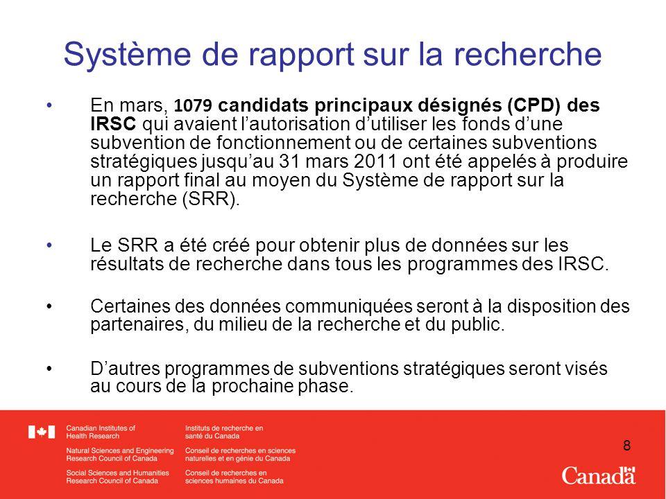 8 Système de rapport sur la recherche En mars, 1079 candidats principaux désignés (CPD) des IRSC qui avaient lautorisation dutiliser les fonds dune subvention de fonctionnement ou de certaines subventions stratégiques jusquau 31 mars 2011 ont été appelés à produire un rapport final au moyen du Système de rapport sur la recherche (SRR).