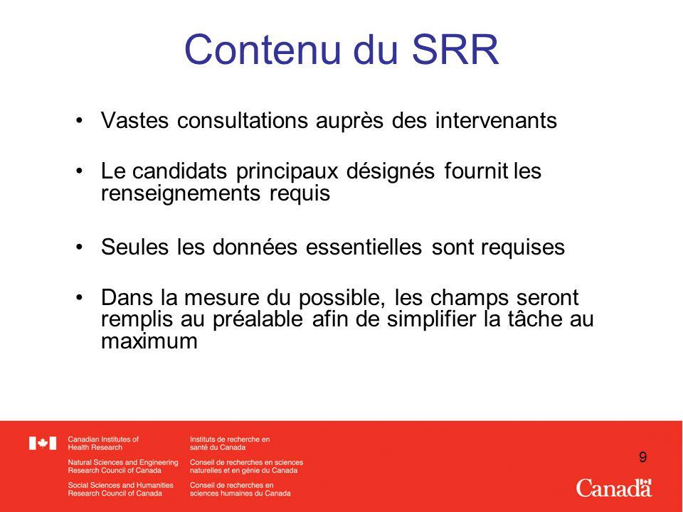 9 Contenu du SRR Vastes consultations auprès des intervenants Le candidats principaux désignés fournit les renseignements requis Seules les données essentielles sont requises Dans la mesure du possible, les champs seront remplis au préalable afin de simplifier la tâche au maximum