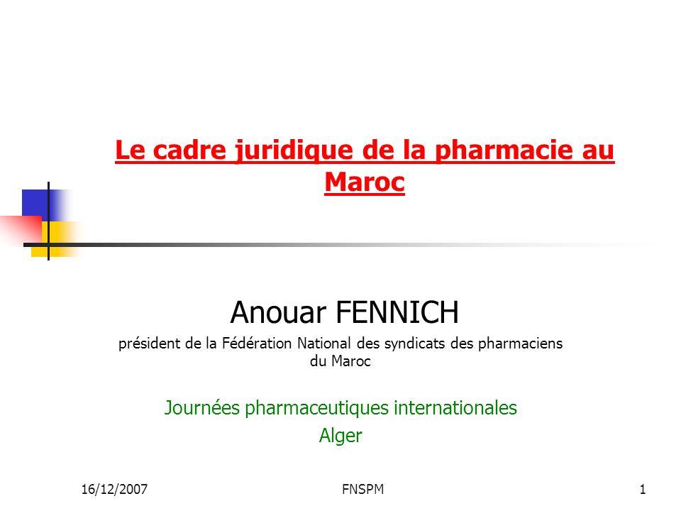 16/12/2007FNSPM1 Le cadre juridique de la pharmacie au Maroc Anouar FENNICH président de la Fédération National des syndicats des pharmaciens du Maroc Journées pharmaceutiques internationales Alger