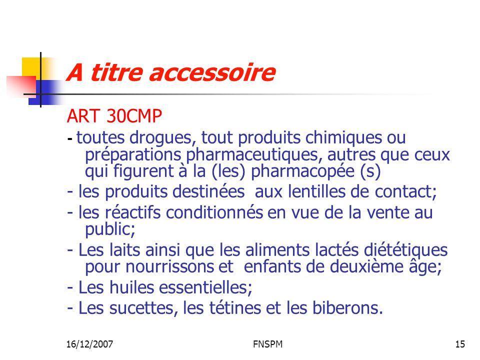 16/12/2007FNSPM15 A titre accessoire ART 30CMP - toutes drogues, tout produits chimiques ou préparations pharmaceutiques, autres que ceux qui figurent