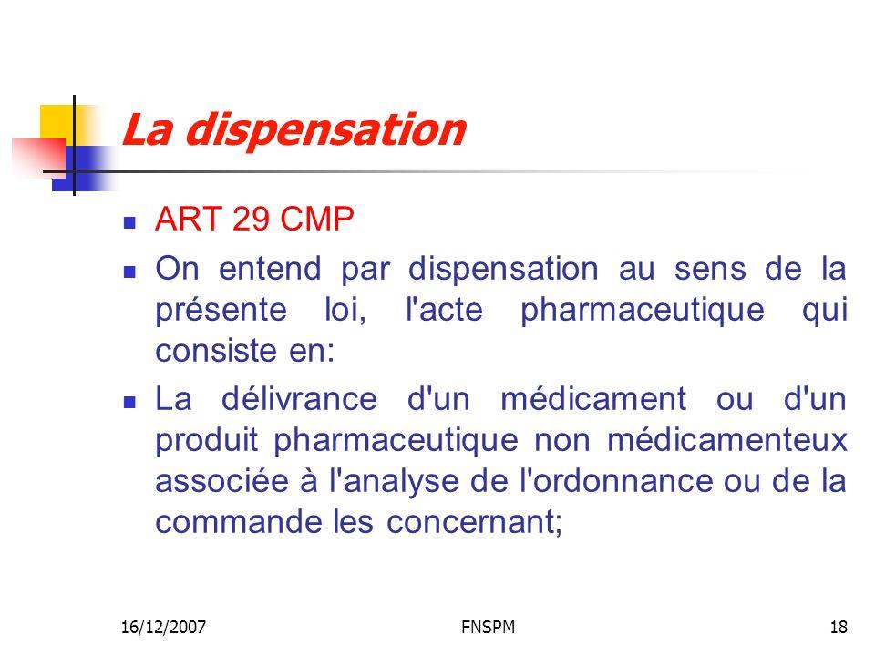 16/12/2007FNSPM18 La dispensation ART 29 CMP On entend par dispensation au sens de la présente loi, l acte pharmaceutique qui consiste en: La délivrance d un médicament ou d un produit pharmaceutique non médicamenteux associée à l analyse de l ordonnance ou de la commande les concernant;