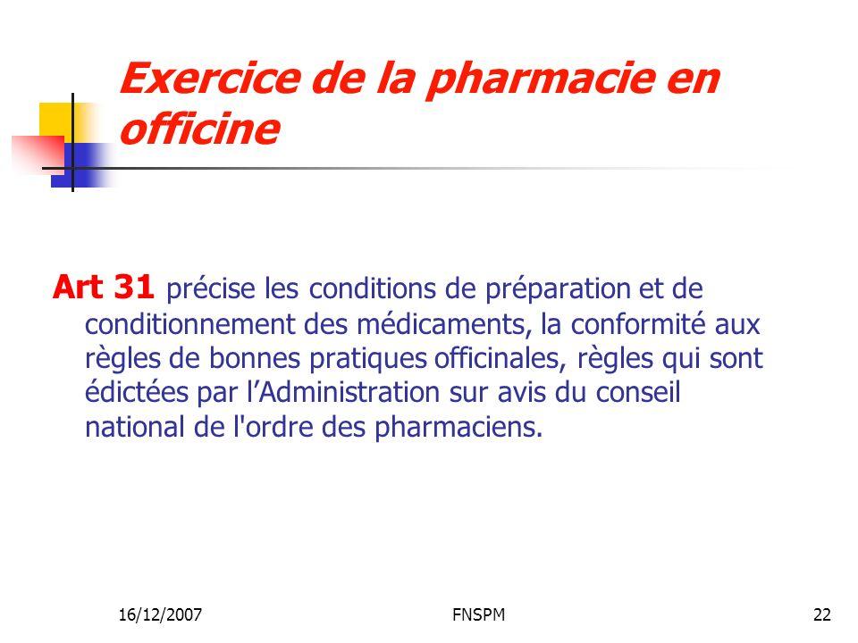 16/12/2007FNSPM22 Exercice de la pharmacie en officine Art 31 précise les conditions de préparation et de conditionnement des médicaments, la conformité aux règles de bonnes pratiques officinales, règles qui sont édictées par lAdministration sur avis du conseil national de l ordre des pharmaciens.