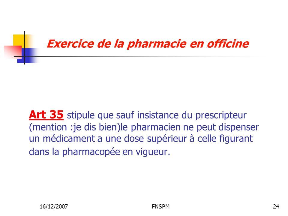 16/12/2007FNSPM24 Art 35 stipule que sauf insistance du prescripteur (mention :je dis bien)le pharmacien ne peut dispenser un médicament a une dose supérieur à celle figurant dans la pharmacopée en vigueur.