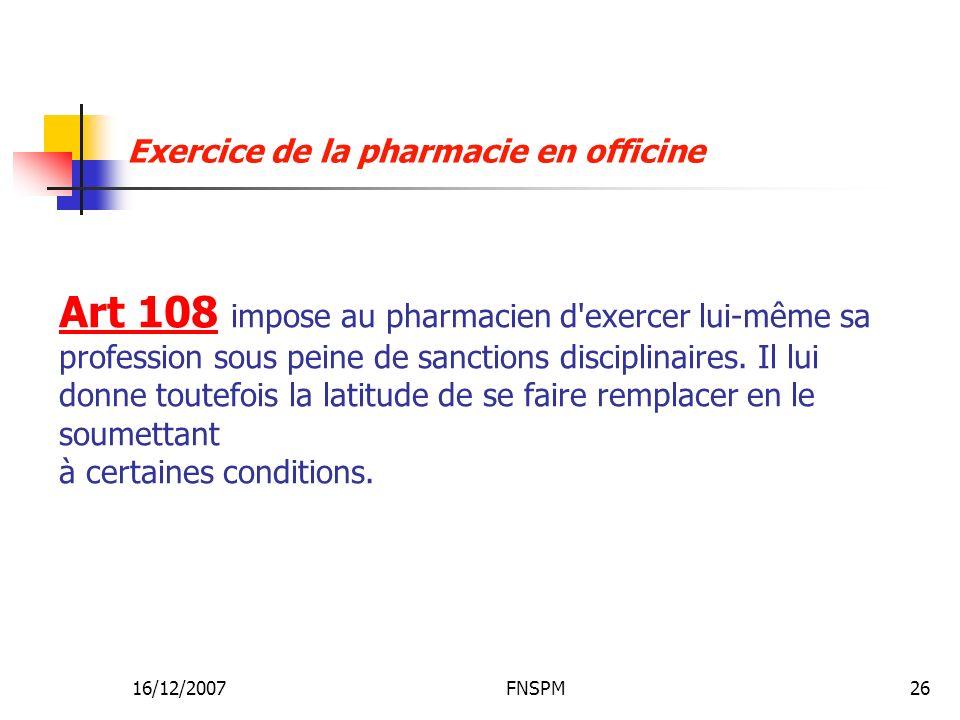 16/12/2007FNSPM26 Art 108 impose au pharmacien d'exercer lui-même sa profession sous peine de sanctions disciplinaires. Il lui donne toutefois la lati