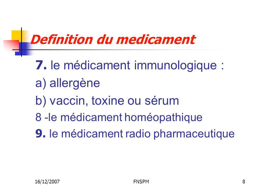 16/12/2007FNSPM8 Definition du medicament 7. le médicament immunologique : a) allergène b) vaccin, toxine ou sérum 8 -le médicament homéopathique 9. l