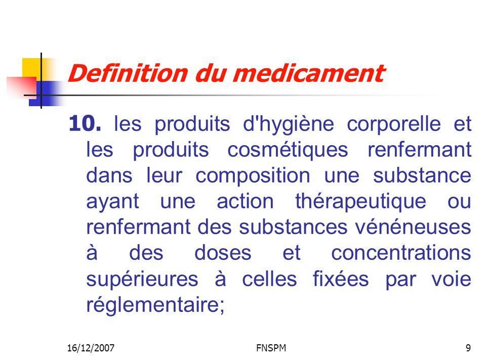 16/12/2007FNSPM9 Definition du medicament 10. les produits d'hygiène corporelle et les produits cosmétiques renfermant dans leur composition une subst