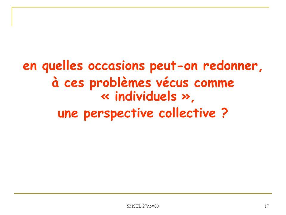 SMSTL 27nov09 17 en quelles occasions peut-on redonner, à ces problèmes vécus comme « individuels », une perspective collective ?