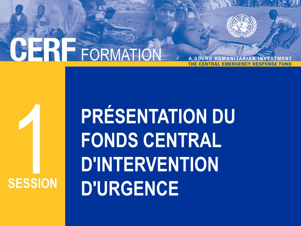 FORMATION CERF FORMATION PRÉSENTATION DU FONDS CENTRAL D INTERVENTION D URGENCE ATELIER 1 SESSION