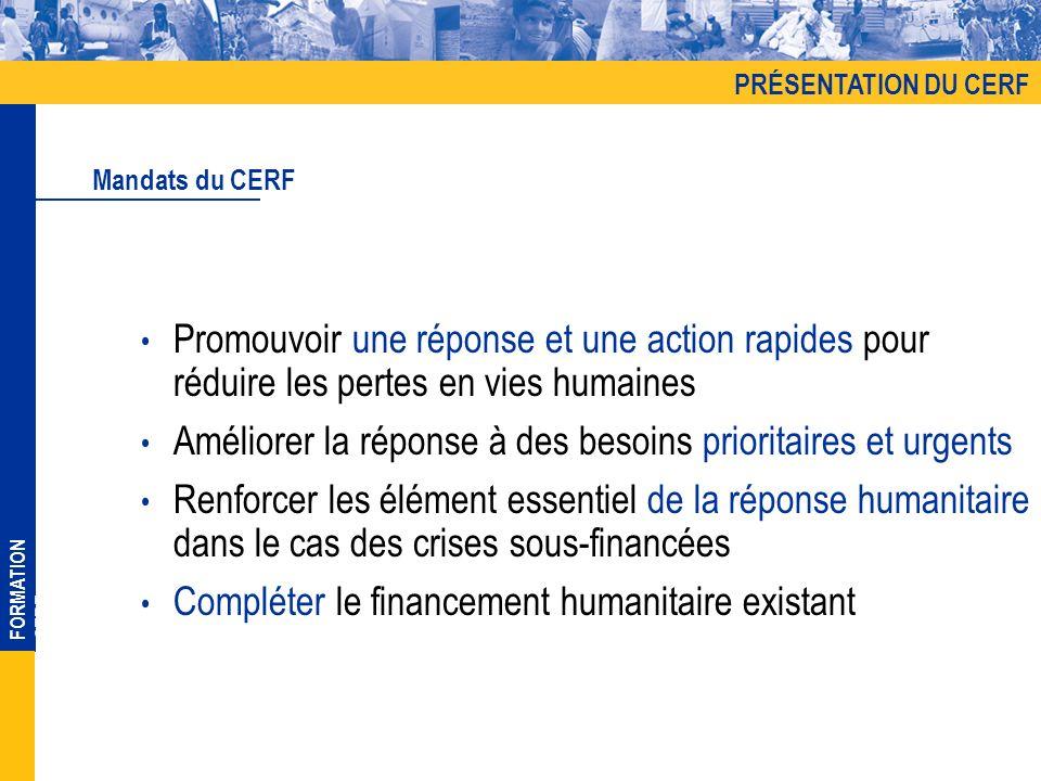 FORMATION CERF Promouvoir une réponse et une action rapides pour réduire les pertes en vies humaines Améliorer la réponse à des besoins prioritaires et urgents Renforcer les élément essentiel de la réponse humanitaire dans le cas des crises sous-financées Compléter le financement humanitaire existant Mandats du CERF PRÉSENTATION DU CERF