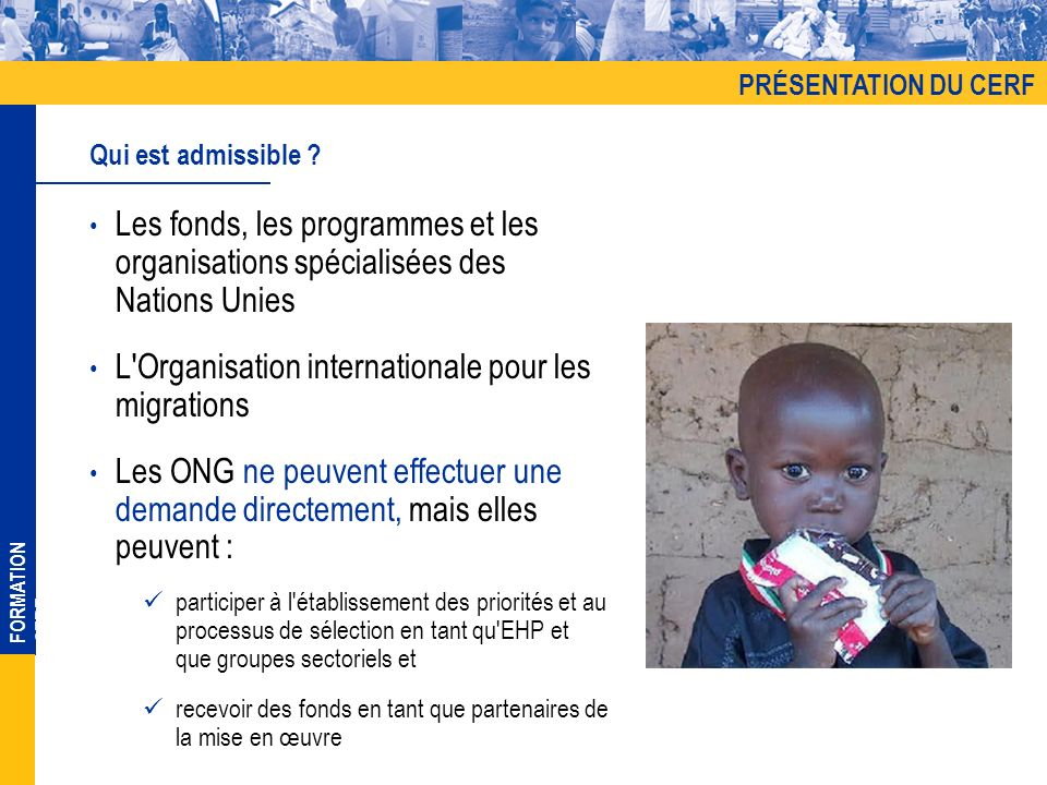 FORMATION CERF Les fonds, les programmes et les organisations spécialisées des Nations Unies L Organisation internationale pour les migrations Les ONG ne peuvent effectuer une demande directement, mais elles peuvent : participer à l établissement des priorités et au processus de sélection en tant qu EHP et que groupes sectoriels et recevoir des fonds en tant que partenaires de la mise en œuvre Qui est admissible .