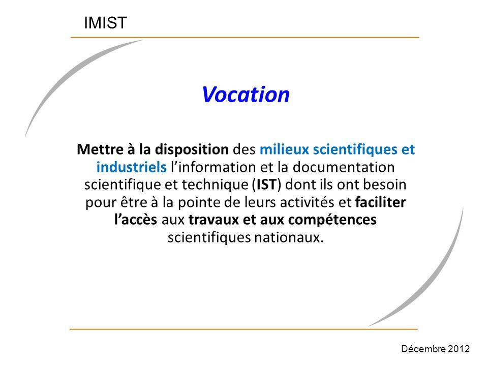 IMIST Vocation Mettre à la disposition des milieux scientifiques et industriels linformation et la documentation scientifique et technique (IST) dont ils ont besoin pour être à la pointe de leurs activités et faciliter laccès aux travaux et aux compétences scientifiques nationaux.