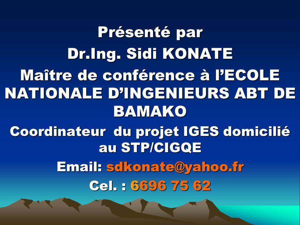 Présenté par Dr.Ing. Sidi KONATE Maître de conférence à lECOLE NATIONALE DINGENIEURS ABT DE BAMAKO Coordinateur du projet IGES domicilié au STP/CIGQE