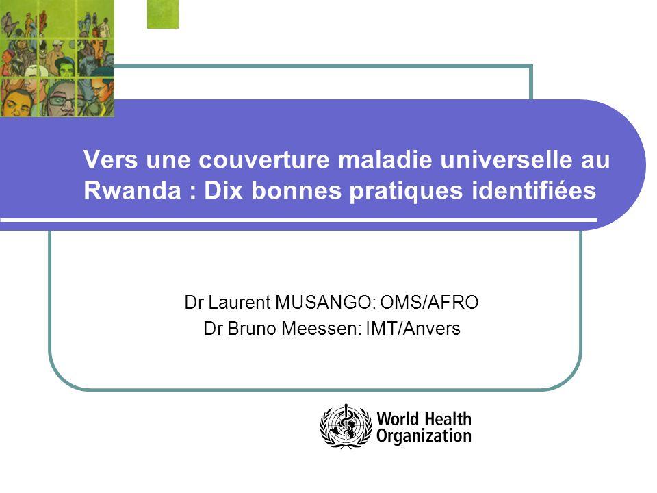 Vers une couverture maladie universelle au Rwanda : Dix bonnes pratiques identifiées Dr Laurent MUSANGO: OMS/AFRO Dr Bruno Meessen: IMT/Anvers