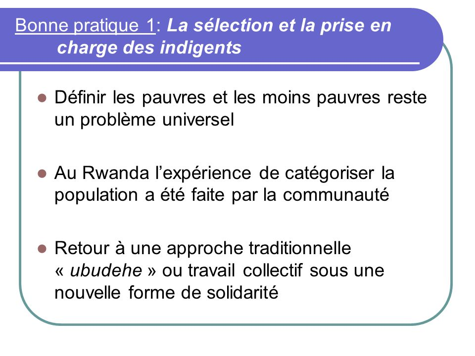 Bonne pratique 1: La sélection et la prise en charge des indigents Définir les pauvres et les moins pauvres reste un problème universel Au Rwanda lexpérience de catégoriser la population a été faite par la communauté Retour à une approche traditionnelle « ubudehe » ou travail collectif sous une nouvelle forme de solidarité