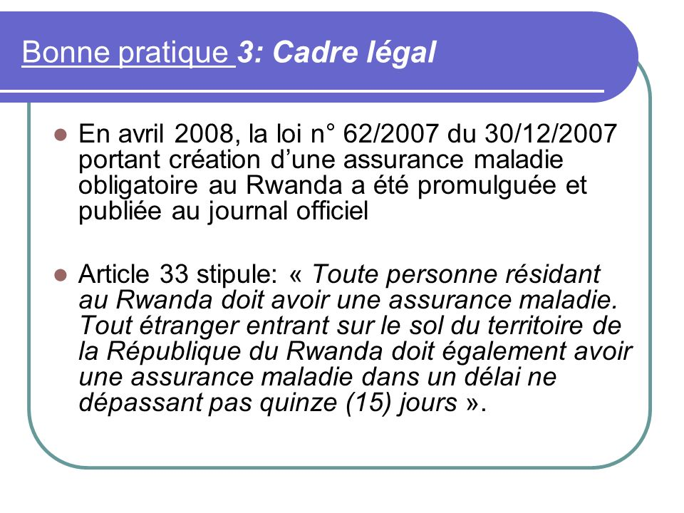 Bonne pratique 3: Cadre légal En avril 2008, la loi n° 62/2007 du 30/12/2007 portant création dune assurance maladie obligatoire au Rwanda a été promulguée et publiée au journal officiel Article 33 stipule: « Toute personne résidant au Rwanda doit avoir une assurance maladie.