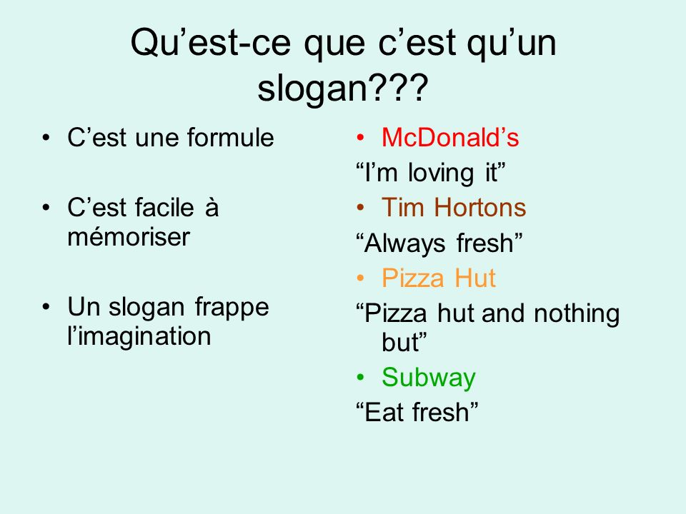 Quest-ce que cest quun slogan??? Cest une formule Cest facile à mémoriser Un slogan frappe limagination McDonalds Im loving it Tim Hortons Always fres