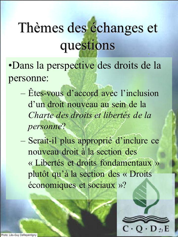 23 Thèmes des échanges et questions Dans la perspective des droits de la personne: –Êtes-vous daccord avec linclusion dun droit nouveau au sein de la