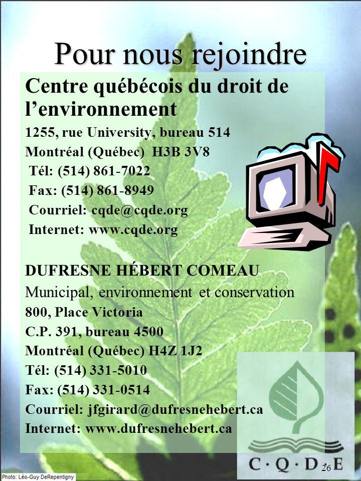 26 Pour nous rejoindre Centre québécois du droit de lenvironnement 1255, rue University, bureau 514 Montréal (Québec) H3B 3V8 Tél: (514) 861-7022 Fax: