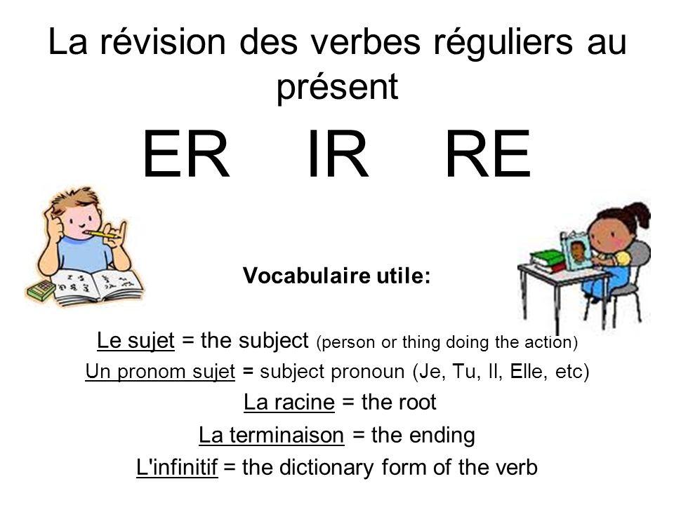 La révision des verbes réguliers au présent ER IR RE Vocabulaire utile: Le sujet = the subject (person or thing doing the action) Un pronom sujet = su