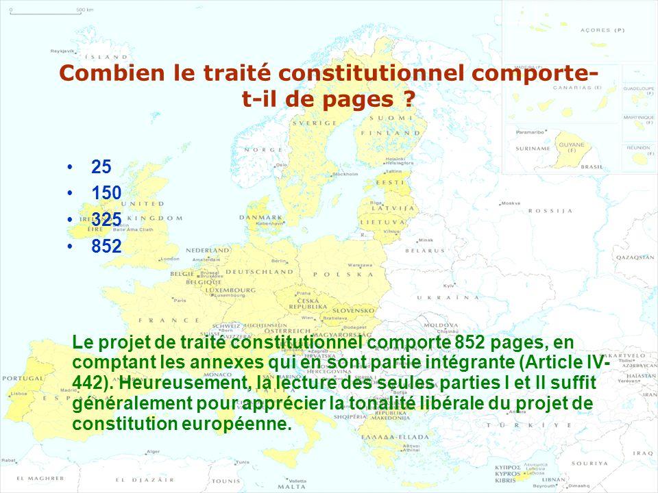 Combien le traité constitutionnel comporte- t-il de pages ? 25 150 325 852 Le projet de traité constitutionnel comporte 852 pages, en comptant les ann
