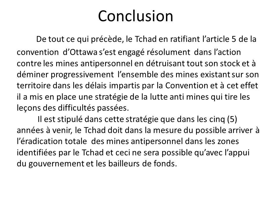 Conclusion De tout ce qui précède, le Tchad en ratifiant larticle 5 de la convention dOttawa sest engagé résolument dans laction contre les mines anti