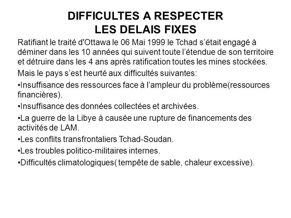 DIFFICULTES A RESPECTER LES DELAIS FIXES Ratifiant le traité d Ottawa le 06 Mai 1999 le Tchad sétait engagé à déminer dans les 10 années qui suivent toute létendue de son territoire et détruire dans les 4 ans après ratification toutes les mines stockées.