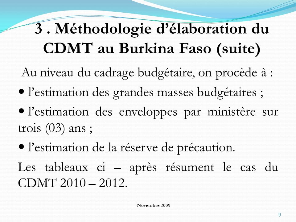 3. Méthodologie délaboration du CDMT au Burkina Faso (suite) Au niveau du cadrage budgétaire, on procède à : lestimation des grandes masses budgétaire