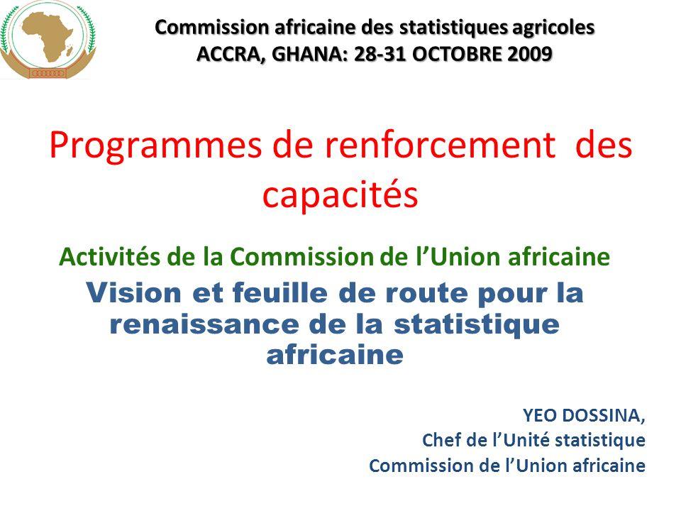 Programmes de renforcement des capacités Activités de la Commission de lUnion africaine Vision et feuille de route pour la renaissance de la statistique africaine YEO DOSSINA, Chef de lUnité statistique Commission de lUnion africaine Commission africaine des statistiques agricoles ACCRA, GHANA: 28-31 OCTOBRE 2009
