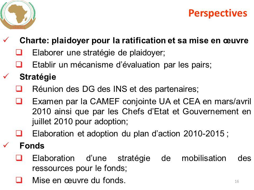 16 Charte: plaidoyer pour la ratification et sa mise en œuvre Elaborer une stratégie de plaidoyer; Etablir un mécanisme dévaluation par les pairs; Stratégie Réunion des DG des INS et des partenaires; Examen par la CAMEF conjointe UA et CEA en mars/avril 2010 ainsi que par les Chefs dEtat et Gouvernement en juillet 2010 pour adoption; Elaboration et adoption du plan daction 2010-2015 ; Fonds Elaboration dune stratégie de mobilisation des ressources pour le fonds; Mise en œuvre du fonds.